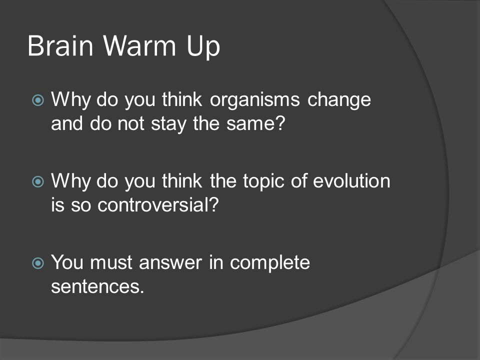 Brain Warm Up  Why do you think organisms change and do not stay the same?  Why do you think the topic of evolution is so controversial?  You must