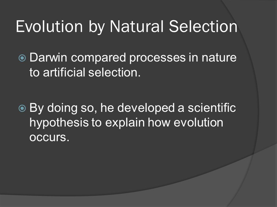 Evolution by Natural Selection  Darwin compared processes in nature to artificial selection.  By doing so, he developed a scientific hypothesis to e