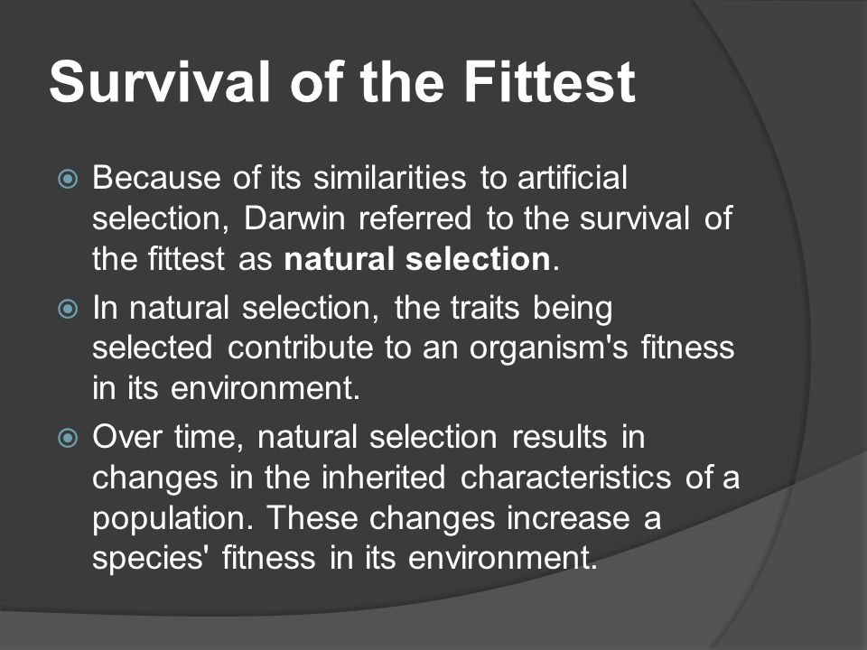 Survival of the Fittest  Because of its similarities to artificial selection, Darwin referred to the survival of the fittest as natural selection. 