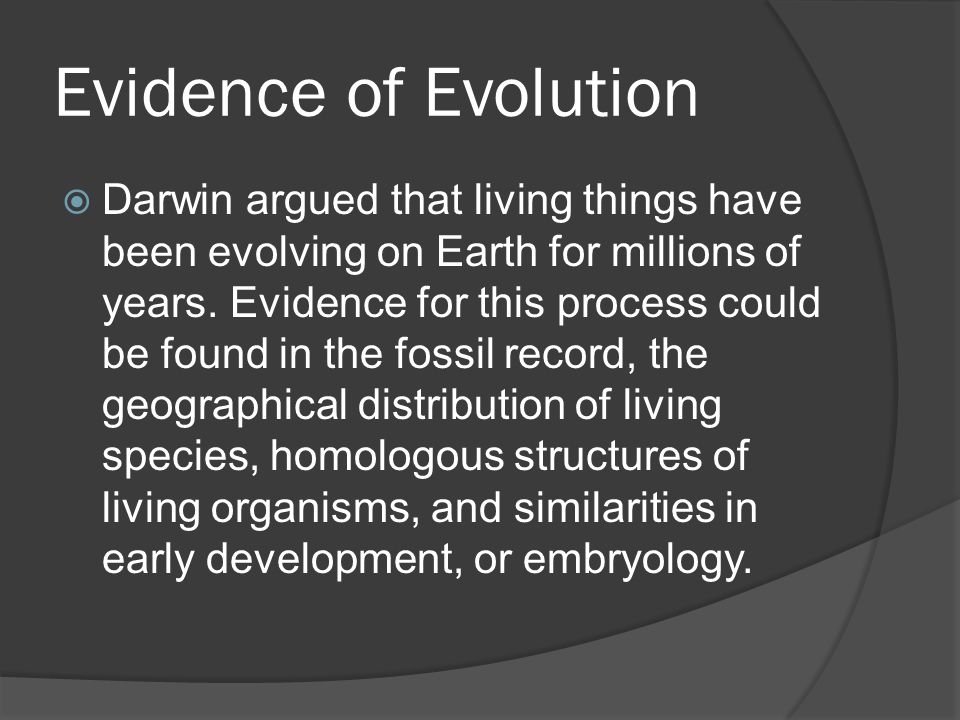 Evidence of Evolution  Darwin argued that living things have been evolving on Earth for millions of years. Evidence for this process could be found i