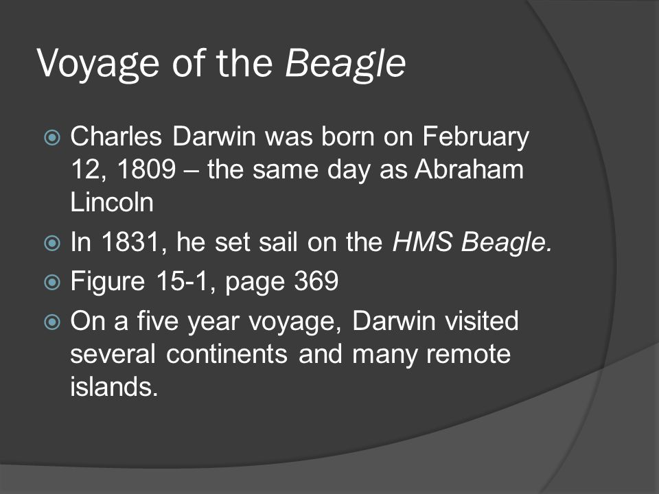 Voyage of the Beagle  Charles Darwin was born on February 12, 1809 – the same day as Abraham Lincoln  In 1831, he set sail on the HMS Beagle.  Figu