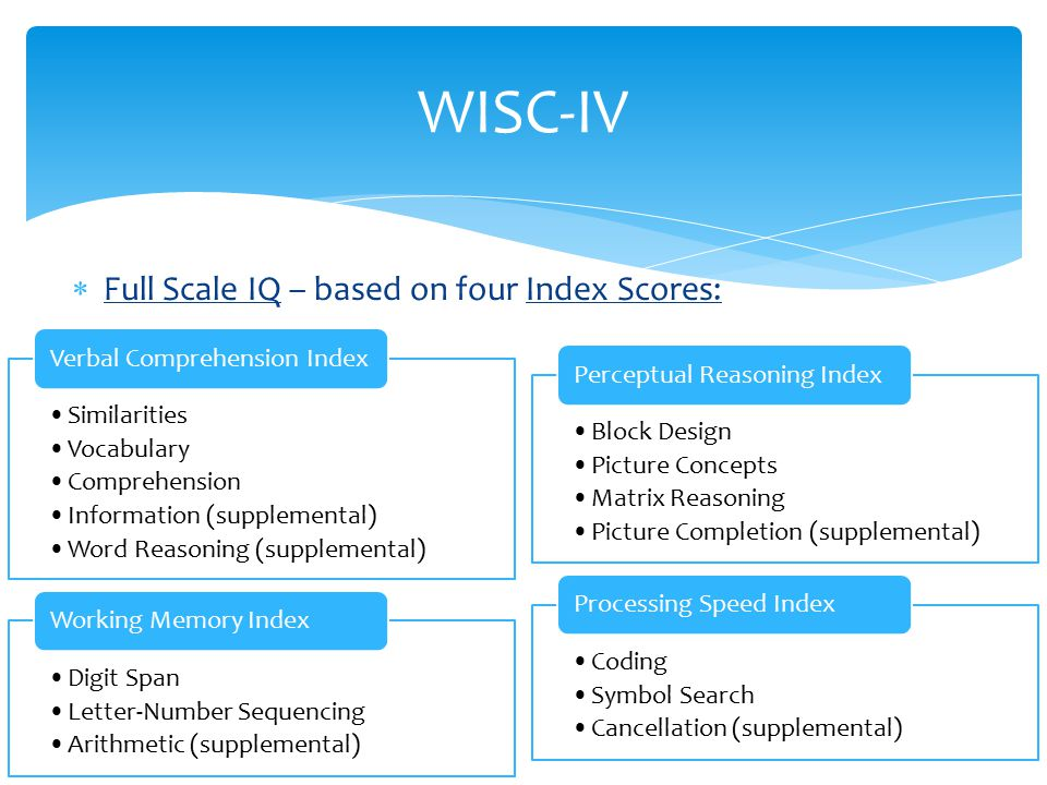  Full Scale IQ – based on four Index Scores: WISC-IV Similarities Vocabulary Comprehension Information (supplemental) Word Reasoning (supplemental) V