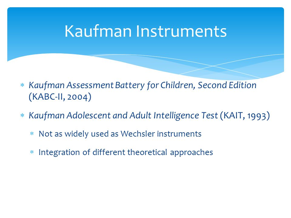  Kaufman Assessment Battery for Children, Second Edition (KABC-II, 2004)  Kaufman Adolescent and Adult Intelligence Test (KAIT, 1993)  Not as widel