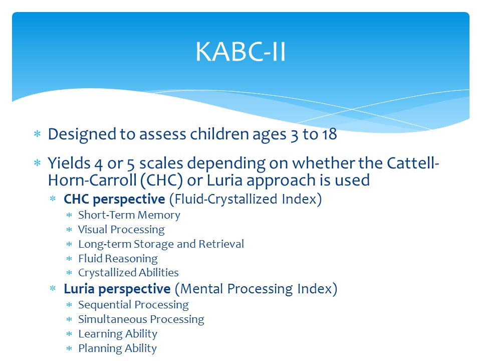  Designed to assess children ages 3 to 18  Yields 4 or 5 scales depending on whether the Cattell- Horn-Carroll (CHC) or Luria approach is used  CHC