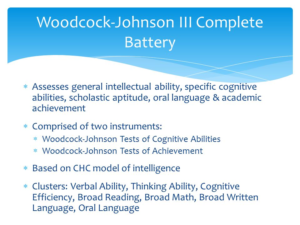  Assesses general intellectual ability, specific cognitive abilities, scholastic aptitude, oral language & academic achievement  Comprised of two in