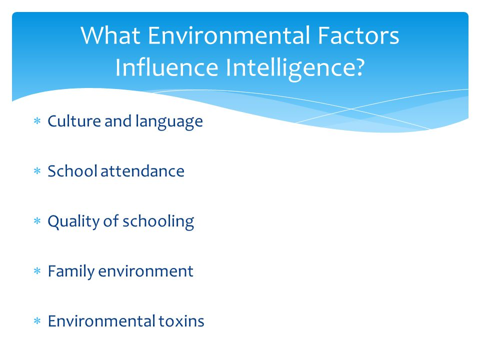  Culture and language  School attendance  Quality of schooling  Family environment  Environmental toxins What Environmental Factors Influence Int