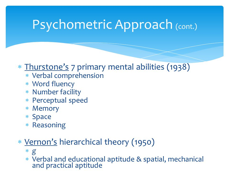  Thurstone's 7 primary mental abilities (1938)  Verbal comprehension  Word fluency  Number facility  Perceptual speed  Memory  Space  Reasonin