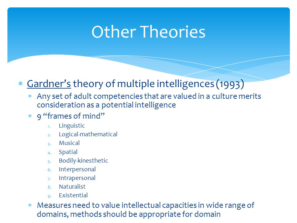  Gardner's theory of multiple intelligences (1993)  Any set of adult competencies that are valued in a culture merits consideration as a potential i