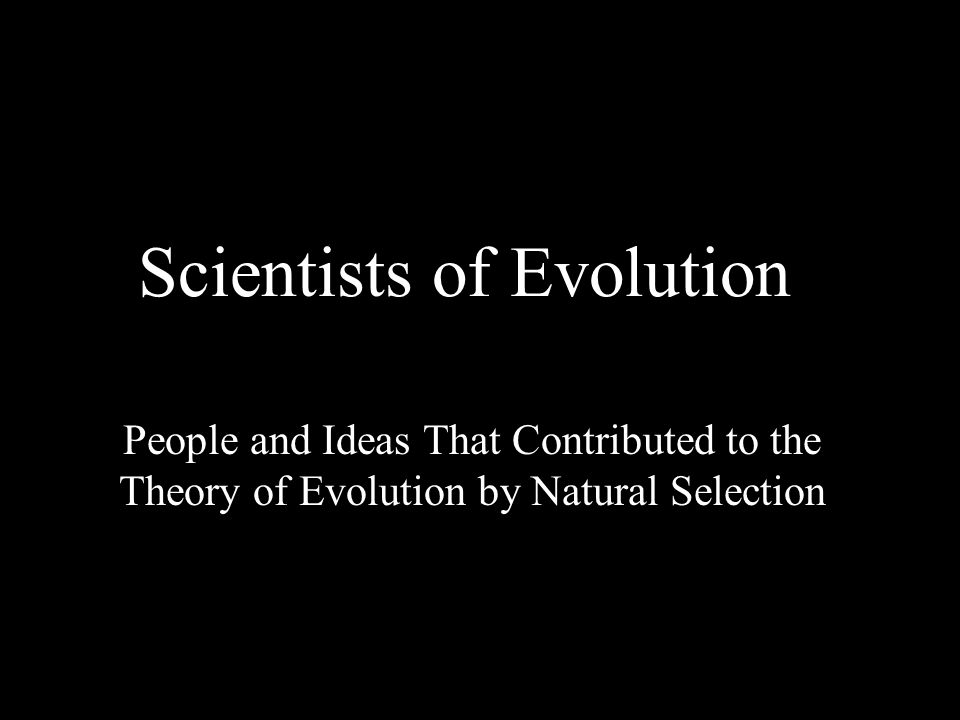 Scientists of Evolution People and Ideas That Contributed to the Theory of Evolution by Natural Selection