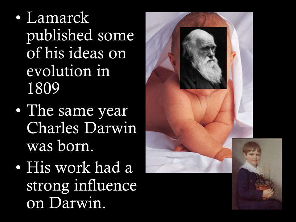 Lamarck published some of his ideas on evolution in 1809 The same year Charles Darwin was born.