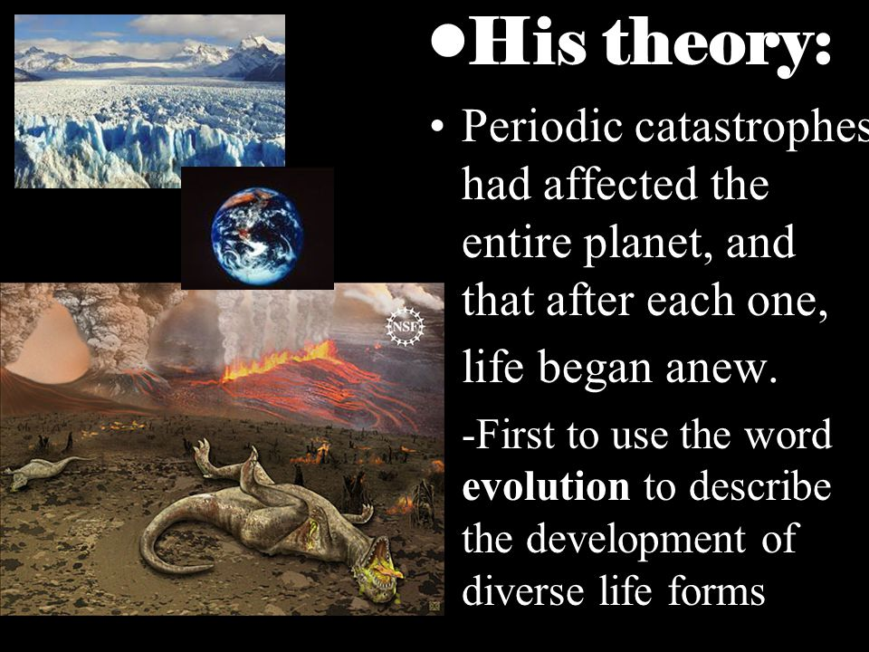 His theory: Periodic catastrophes had affected the entire planet, and that after each one, life began anew.