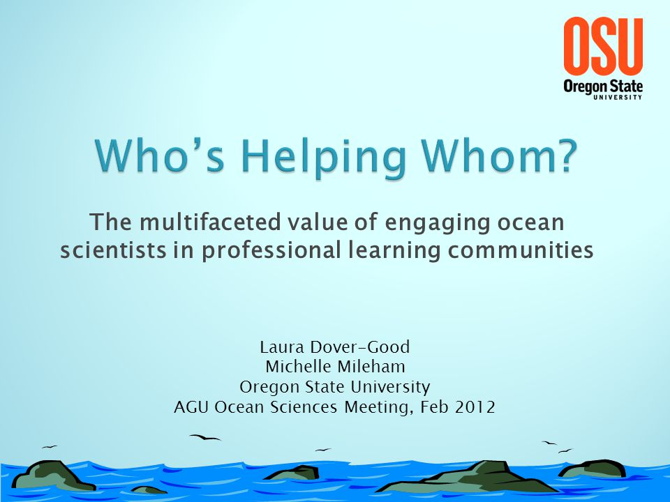 The multifaceted value of engaging ocean scientists in professional learning communities Laura Dover-Good Michelle Mileham Oregon State University AGU Ocean Sciences Meeting, Feb 2012