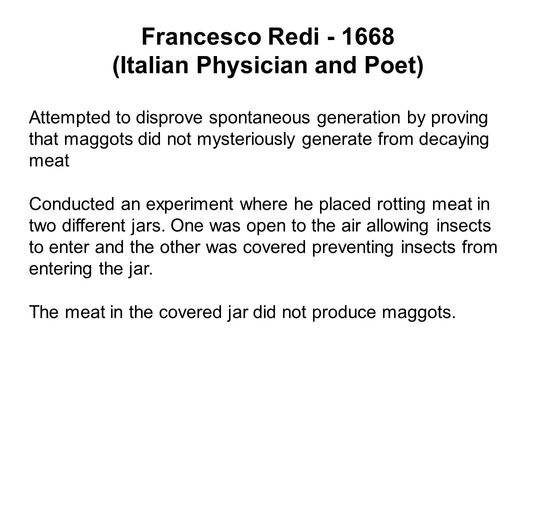 Francesco Redi - 1668 (Italian Physician and Poet) Attempted to disprove spontaneous generation by proving that maggots did not mysteriously generate