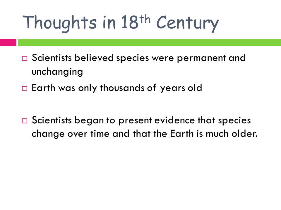 Thoughts in 18 th Century  Scientists believed species were permanent and unchanging  Earth was only thousands of years old  Scientists began to present evidence that species change over time and that the Earth is much older.