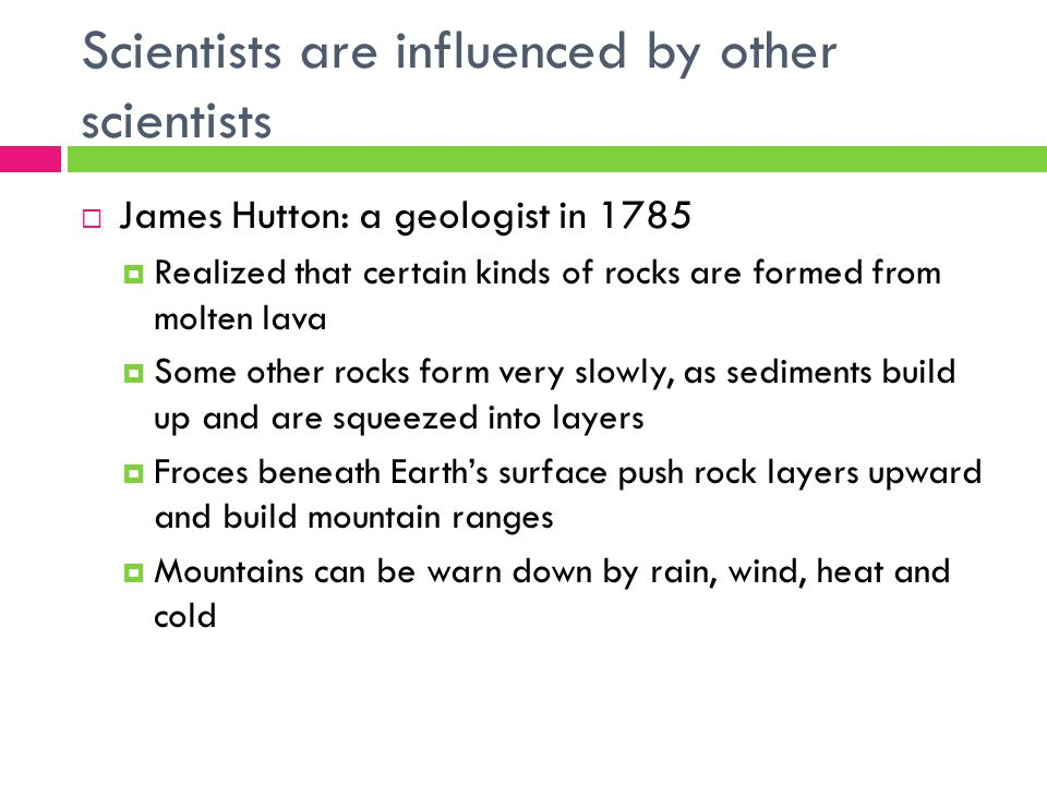 Scientists are influenced by other scientists  James Hutton: a geologist in 1785  Realized that certain kinds of rocks are formed from molten lava  Some other rocks form very slowly, as sediments build up and are squeezed into layers  Froces beneath Earth's surface push rock layers upward and build mountain ranges  Mountains can be warn down by rain, wind, heat and cold