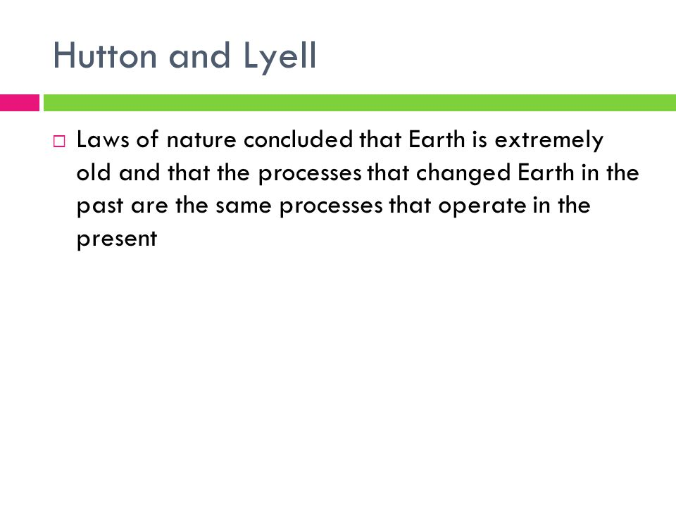 Hutton and Lyell  Laws of nature concluded that Earth is extremely old and that the processes that changed Earth in the past are the same processes that operate in the present