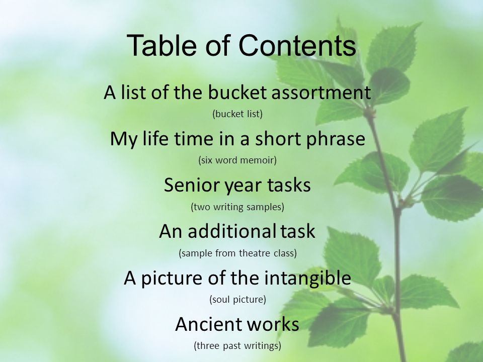 Table of Contents A list of the bucket assortment (bucket list) My life time in a short phrase (six word memoir) Senior year tasks (two writing samples) An additional task (sample from theatre class) A picture of the intangible (soul picture) Ancient works (three past writings)