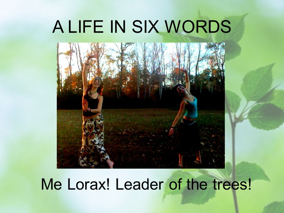 A LIFE IN SIX WORDS Me Lorax! Leader of the trees!