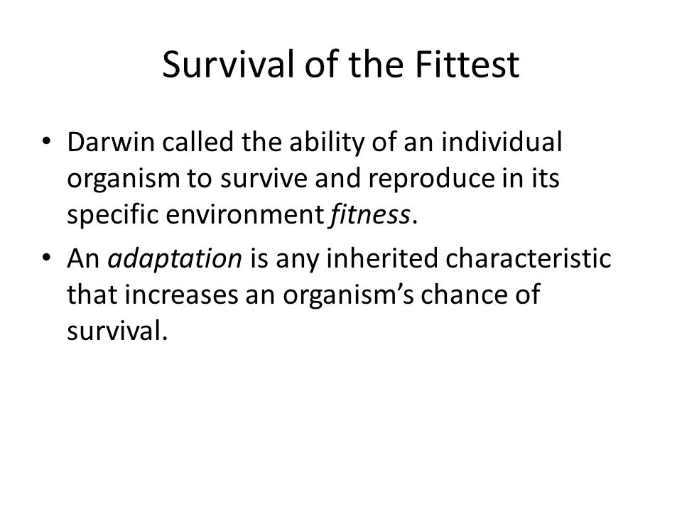 Survival of the Fittest Darwin called the ability of an individual organism to survive and reproduce in its specific environment fitness. An adaptatio