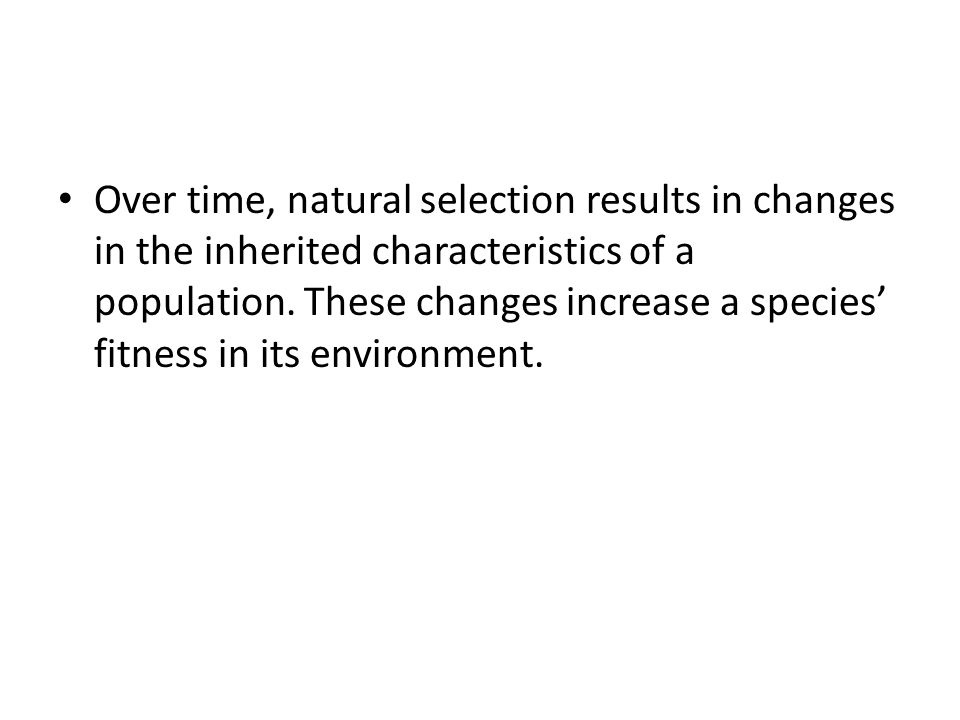 Over time, natural selection results in changes in the inherited characteristics of a population. These changes increase a species' fitness in its env
