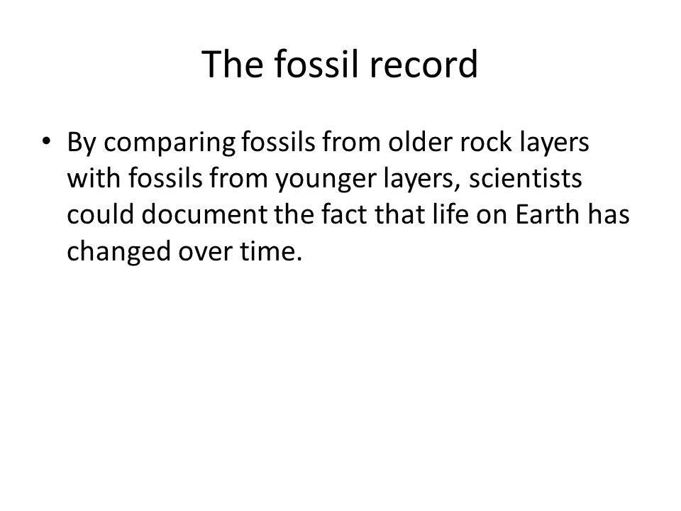 The fossil record By comparing fossils from older rock layers with fossils from younger layers, scientists could document the fact that life on Earth
