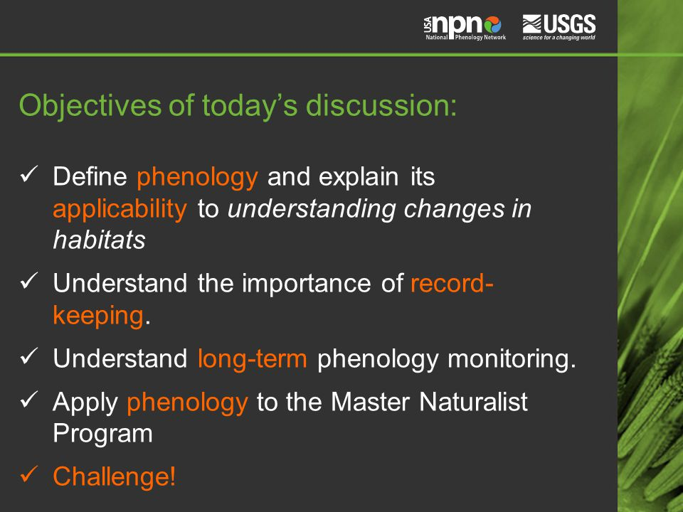 Objectives of today's discussion: Define phenology and explain its applicability to understanding changes in habitats Understand the importance of record- keeping.