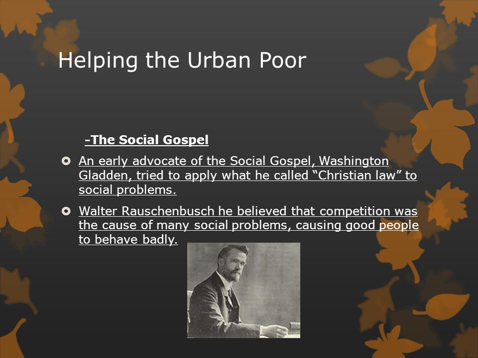 """Helping the Urban Poor -The Social Gospel  An early advocate of the Social Gospel, Washington Gladden, tried to apply what he called """"Christian law"""""""