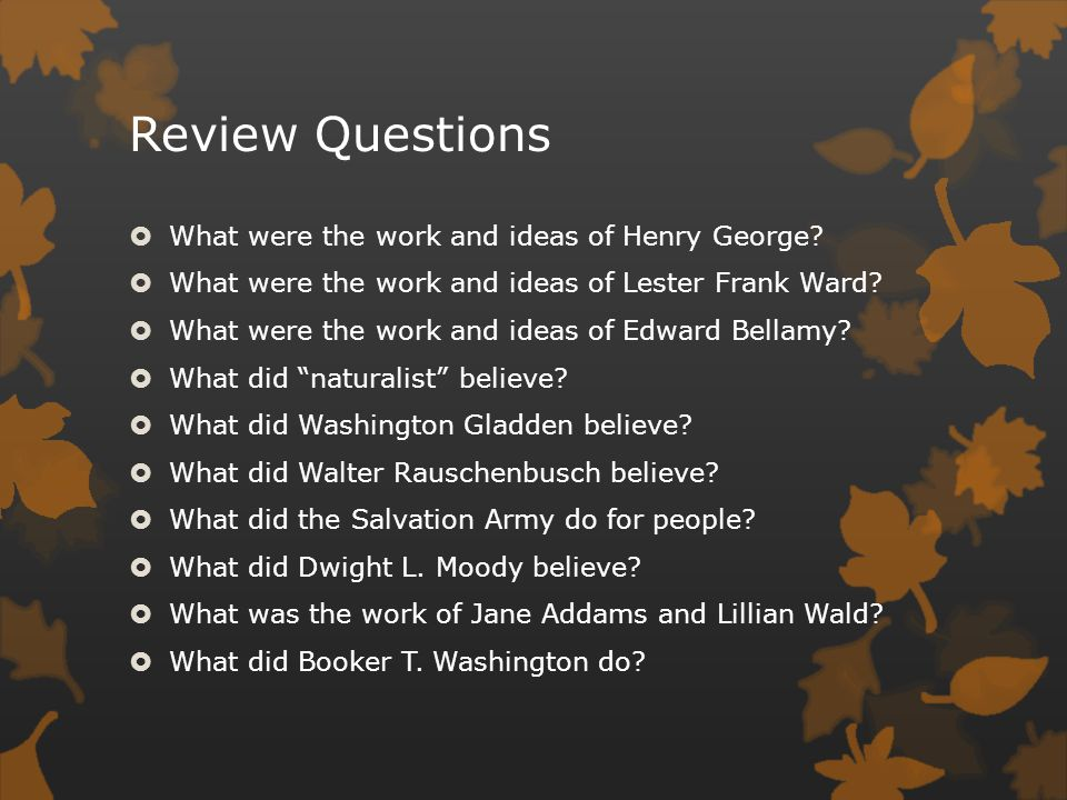 Review Questions  What were the work and ideas of Henry George?  What were the work and ideas of Lester Frank Ward?  What were the work and ideas o