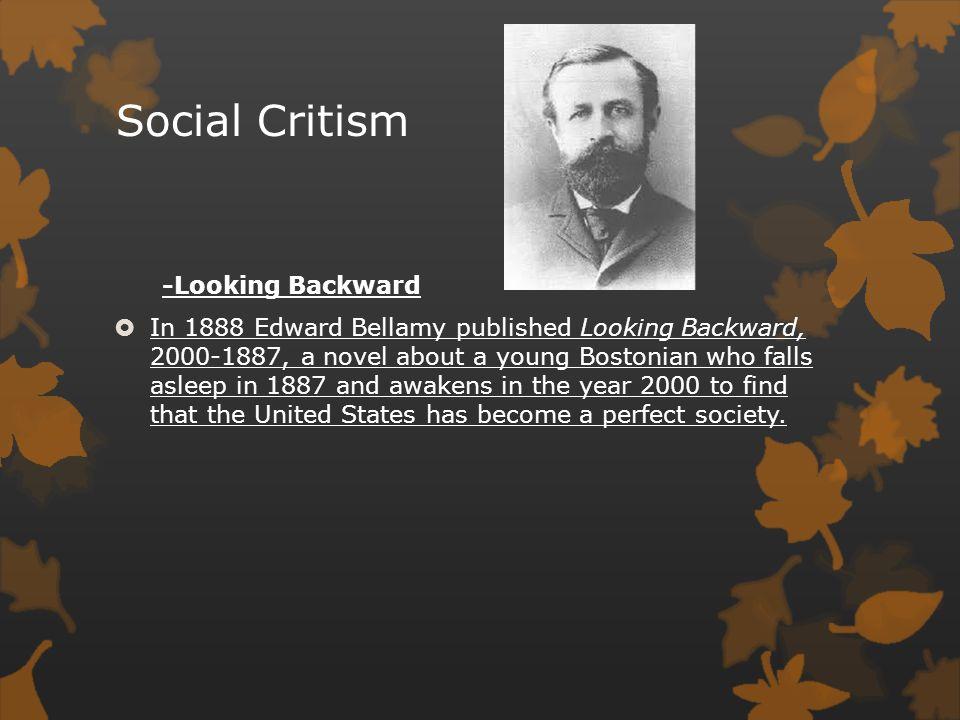 Social Critism -Looking Backward  In 1888 Edward Bellamy published Looking Backward, 2000-1887, a novel about a young Bostonian who falls asleep in 1