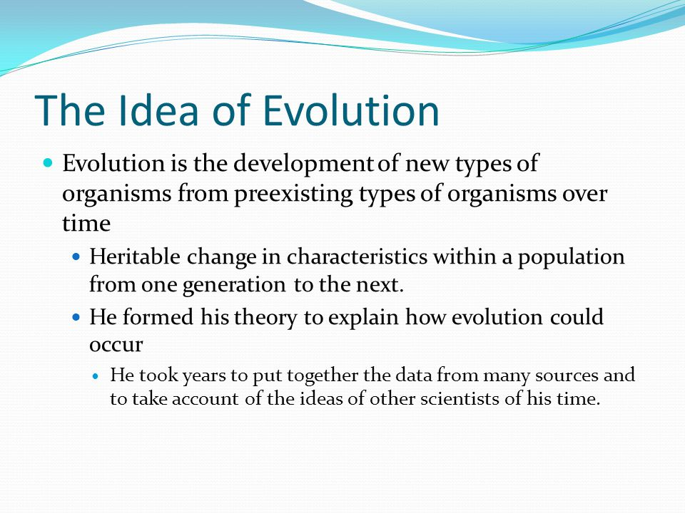 The Idea of Evolution Evolution is the development of new types of organisms from preexisting types of organisms over time Heritable change in characteristics within a population from one generation to the next.