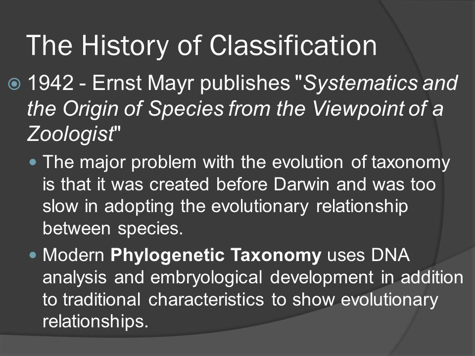  1942 - Ernst Mayr publishes Systematics and the Origin of Species from the Viewpoint of a Zoologist The major problem with the evolution of taxonomy is that it was created before Darwin and was too slow in adopting the evolutionary relationship between species.