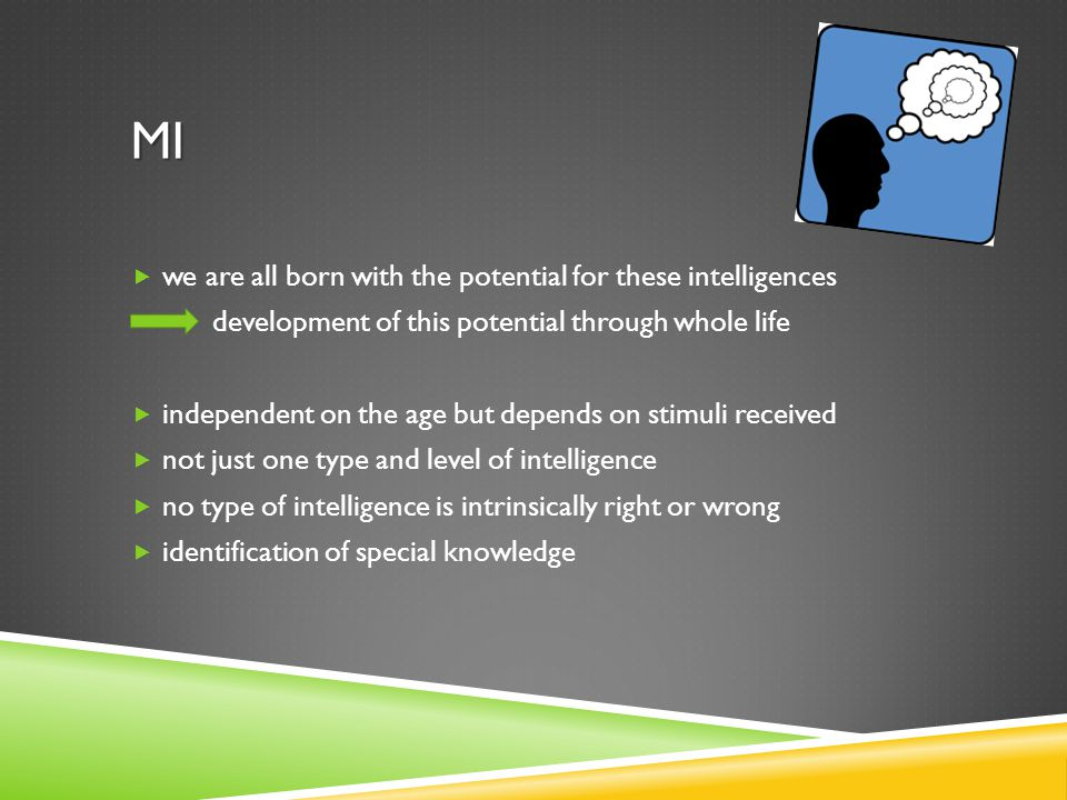 MI  we are all born with the potential for these intelligences development of this potential through whole life  independent on the age but depends on stimuli received  not just one type and level of intelligence  no type of intelligence is intrinsically right or wrong  identification of special knowledge