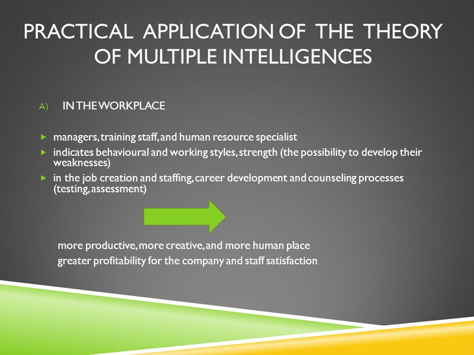 PRACTICAL APPLICATION OF THE THEORY OF MULTIPLE INTELLIGENCES A) IN THE WORKPLACE  managers, training staff, and human resource specialist  indicates behavioural and working styles, strength (the possibility to develop their weaknesses)  in the job creation and staffing, career development and counseling processes (testing, assessment) more productive, more creative, and more human place greater profitability for the company and staff satisfaction