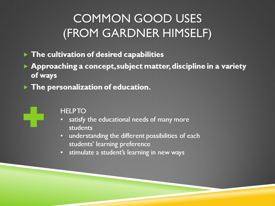 COMMON GOOD USES (FROM GARDNER HIMSELF)  The cultivation of desired capabilities  Approaching a concept, subject matter, discipline in a variety of ways  The personalization of education.
