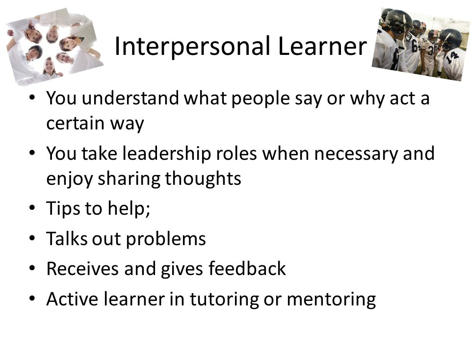Interpersonal Learner You understand what people say or why act a certain way You take leadership roles when necessary and enjoy sharing thoughts Tips to help; Talks out problems Receives and gives feedback Active learner in tutoring or mentoring