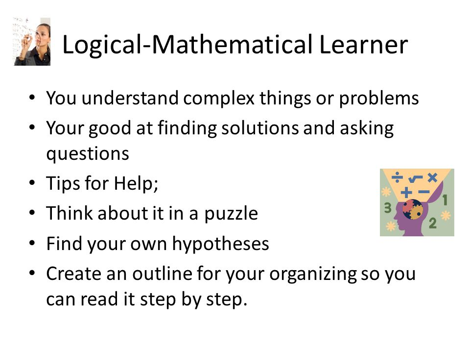 Logical-Mathematical Learner You understand complex things or problems Your good at finding solutions and asking questions Tips for Help; Think about it in a puzzle Find your own hypotheses Create an outline for your organizing so you can read it step by step.