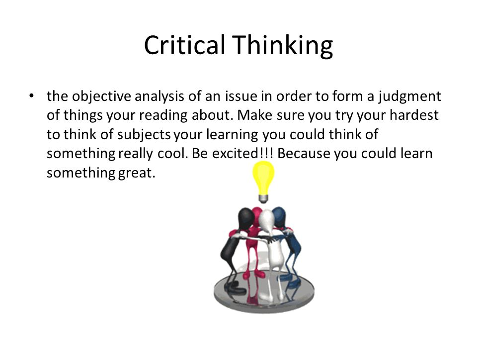 Critical Thinking the objective analysis of an issue in order to form a judgment of things your reading about.