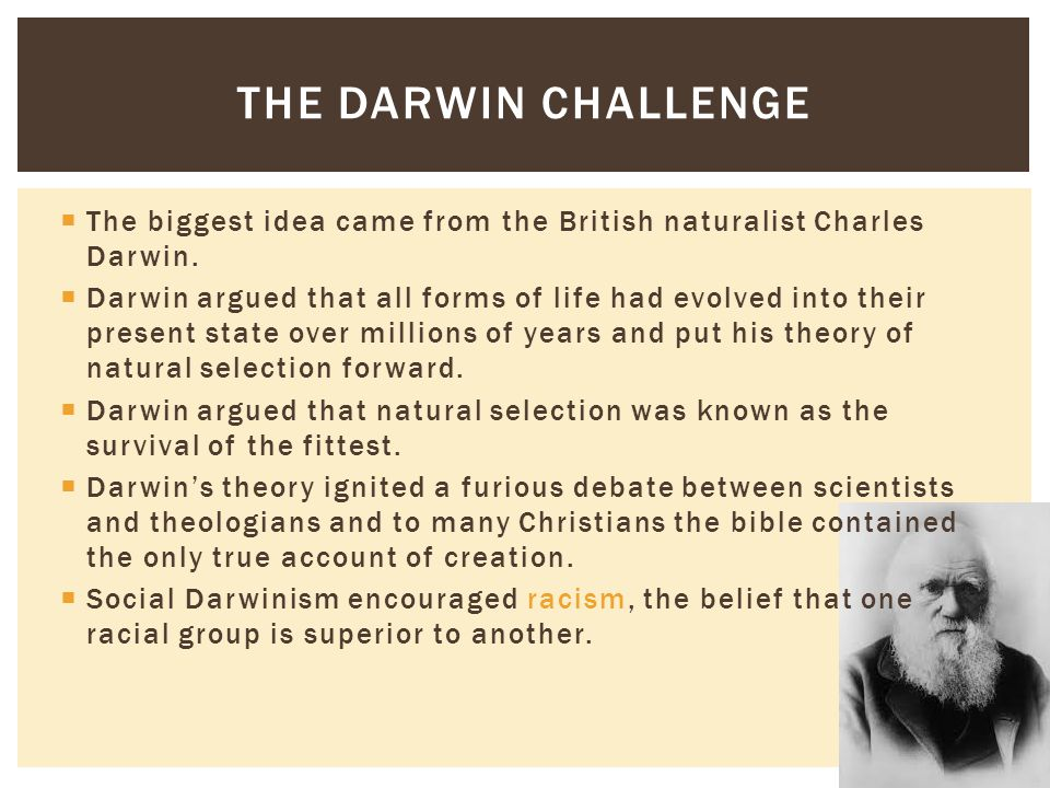  The biggest idea came from the British naturalist Charles Darwin.  Darwin argued that all forms of life had evolved into their present state over m
