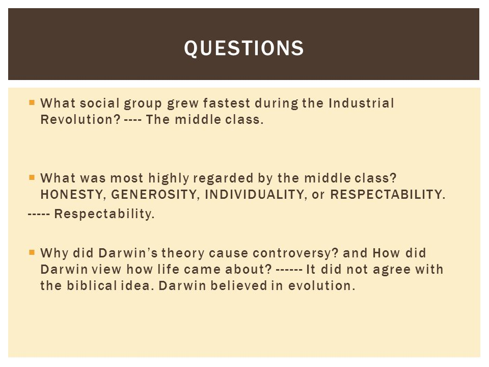  What social group grew fastest during the Industrial Revolution? ---- The middle class.  What was most highly regarded by the middle class? HONESTY