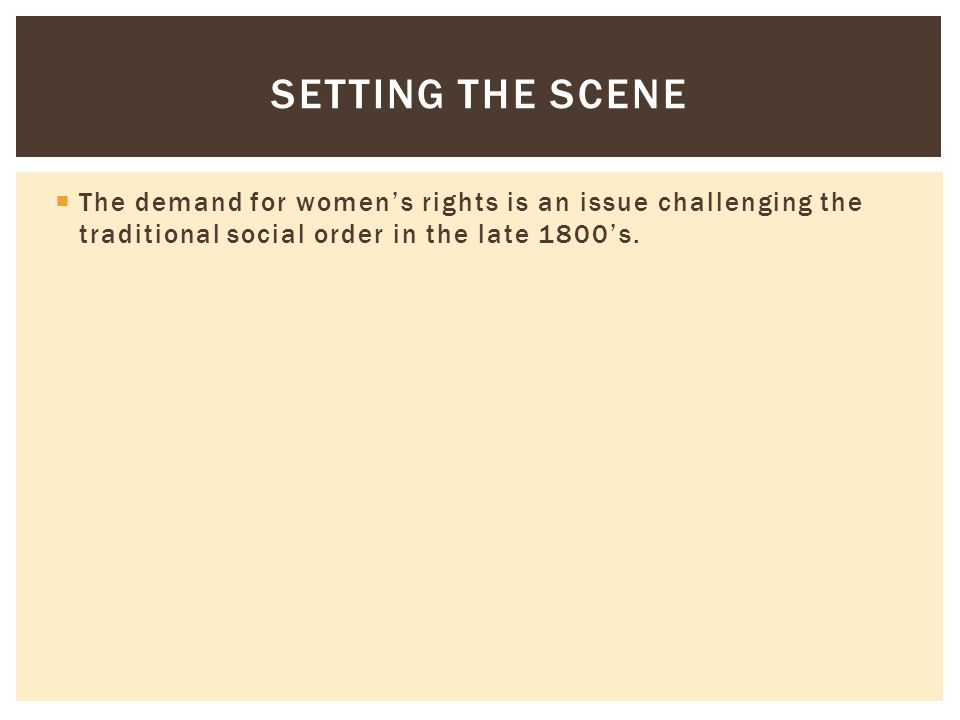  The demand for women's rights is an issue challenging the traditional social order in the late 1800's. SETTING THE SCENE