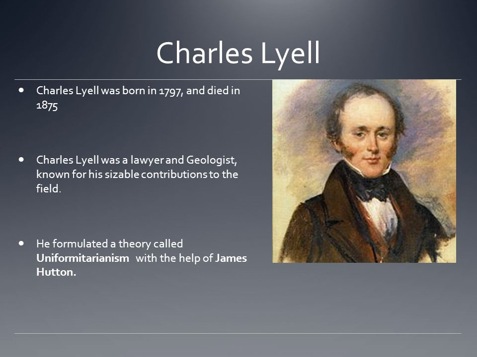 Charles Lyell Charles Lyell was born in 1797, and died in 1875 Charles Lyell was a lawyer and Geologist, known for his sizable contributions to the fi