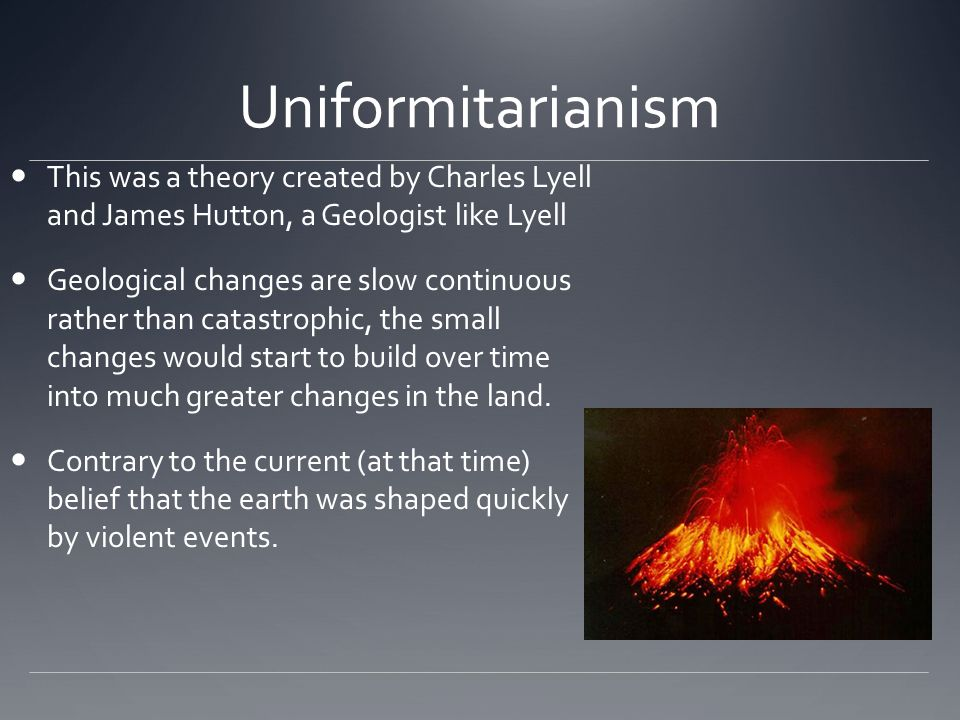 Uniformitarianism This was a theory created by Charles Lyell and James Hutton, a Geologist like Lyell Geological changes are slow continuous rather th