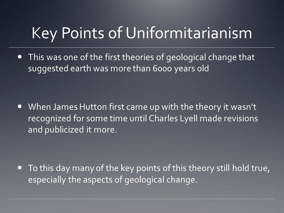 Key Points of Uniformitarianism This was one of the first theories of geological change that suggested earth was more than 6000 years old When James H