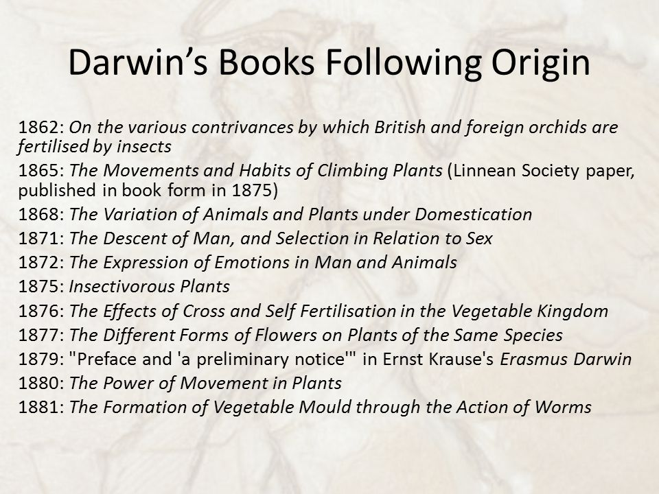 Darwin's Books Following Origin 1862: On the various contrivances by which British and foreign orchids are fertilised by insects 1865: The Movements and Habits of Climbing Plants (Linnean Society paper, published in book form in 1875) 1868: The Variation of Animals and Plants under Domestication 1871: The Descent of Man, and Selection in Relation to Sex 1872: The Expression of Emotions in Man and Animals 1875: Insectivorous Plants 1876: The Effects of Cross and Self Fertilisation in the Vegetable Kingdom 1877: The Different Forms of Flowers on Plants of the Same Species 1879: Preface and a preliminary notice in Ernst Krause s Erasmus Darwin 1880: The Power of Movement in Plants 1881: The Formation of Vegetable Mould through the Action of Worms