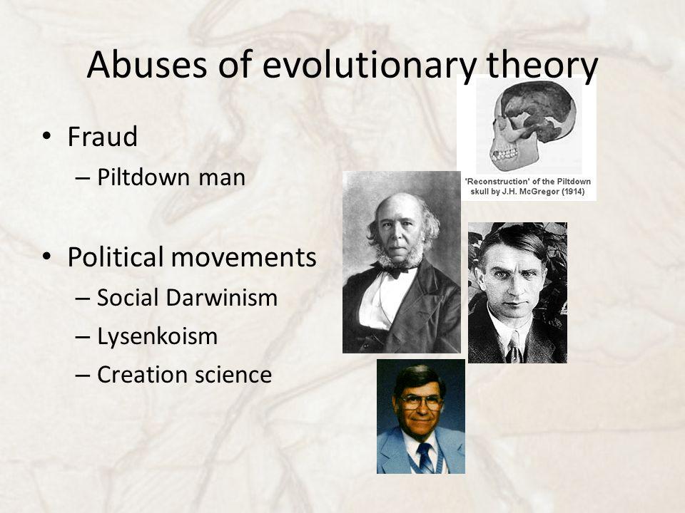 Abuses of evolutionary theory Fraud – Piltdown man Political movements – Social Darwinism – Lysenkoism – Creation science