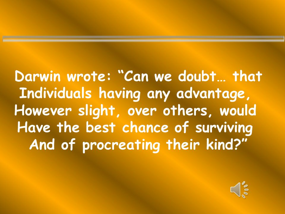 Darwin wrote: Can we doubt… that Individuals having any advantage, However slight, over others, would Have the best chance of surviving And of procreating their kind?