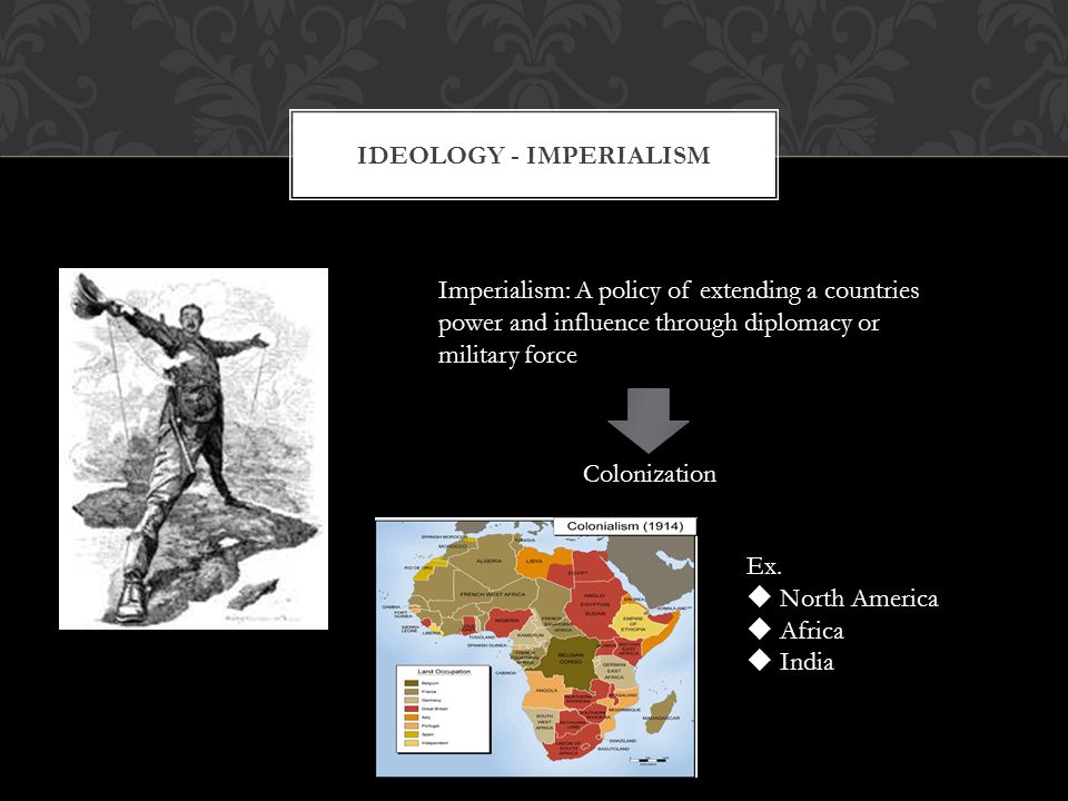 IDEOLOGY - IMPERIALISM Imperialism: A policy of extending a countries power and influence through diplomacy or military force Colonization Ex.