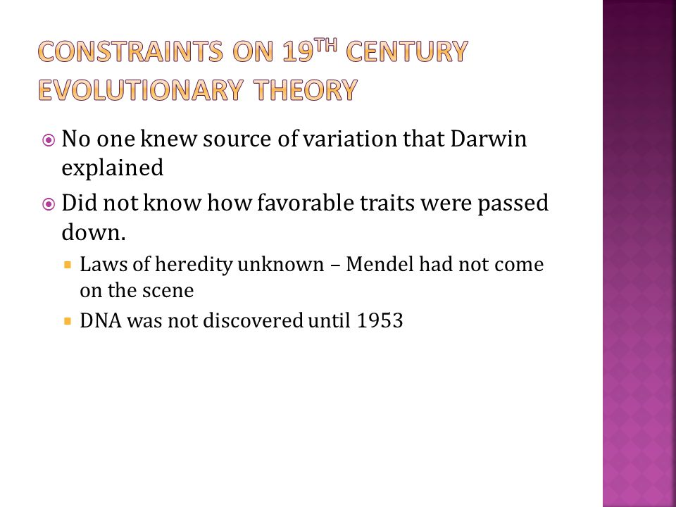  No one knew source of variation that Darwin explained  Did not know how favorable traits were passed down.  Laws of heredity unknown – Mendel had