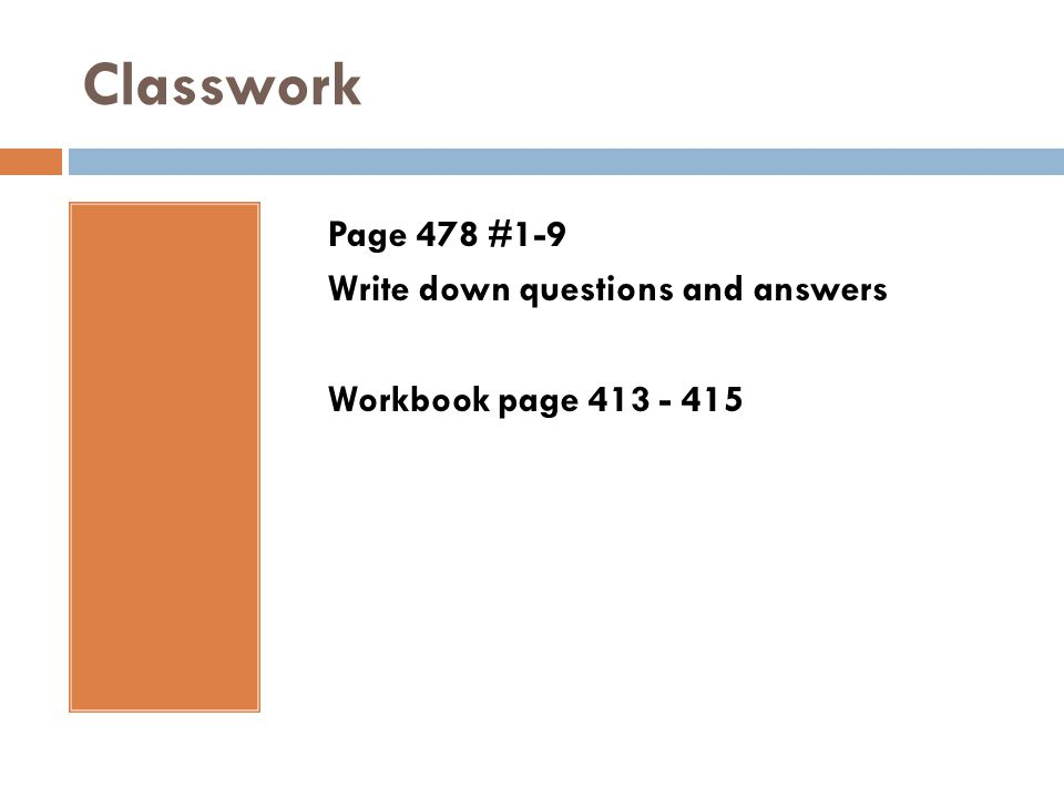 Classwork Page 478 #1-9 Write down questions and answers Workbook page 413 - 415