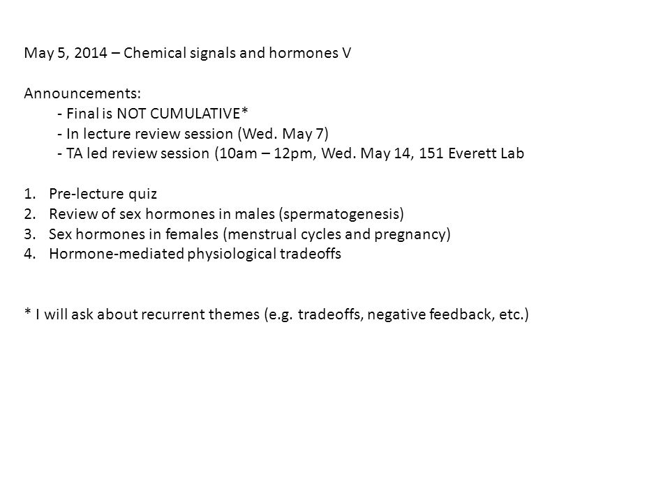 May 5, 2014 – Chemical signals and hormones V Announcements: - Final is NOT CUMULATIVE* - In lecture review session (Wed.